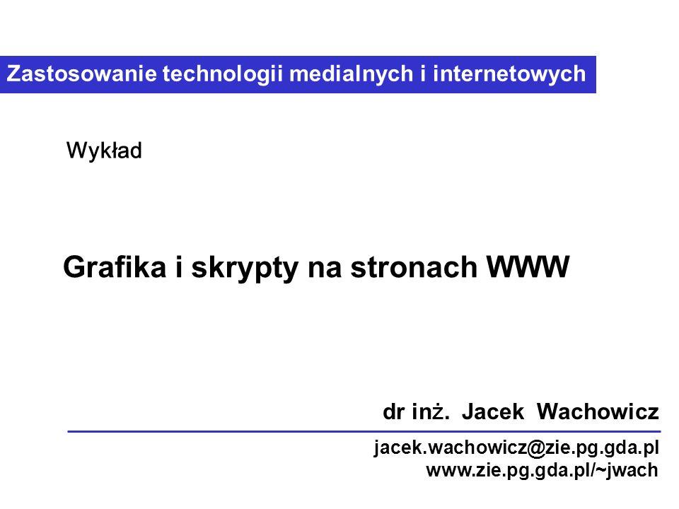 Zastosowanie technologii medialnych i internetowych Grafika i skrypty na stronach WWW Wykład dr in ż.