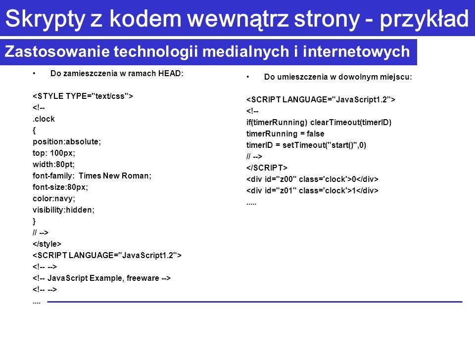 Zastosowanie technologii medialnych i internetowych Skrypty z kodem wewnątrz strony - przykład Do zamieszczenia w ramach HEAD: <!--.clock { position:absolute; top: 100px; width:80pt; font-family: Times New Roman; font-size:80px; color:navy; visibility:hidden; } // -->....