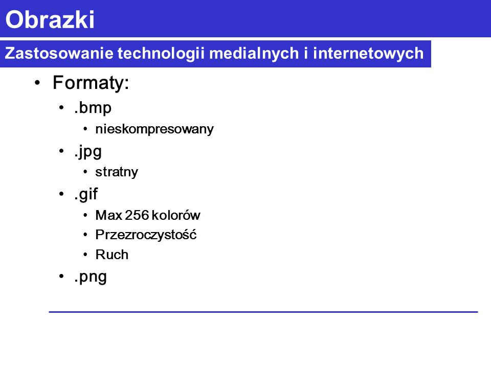 Zastosowanie technologii medialnych i internetowych Obrazki Formaty:.bmp nieskompresowany.jpg stratny.gif Max 256 kolorów Przezroczystość Ruch.png