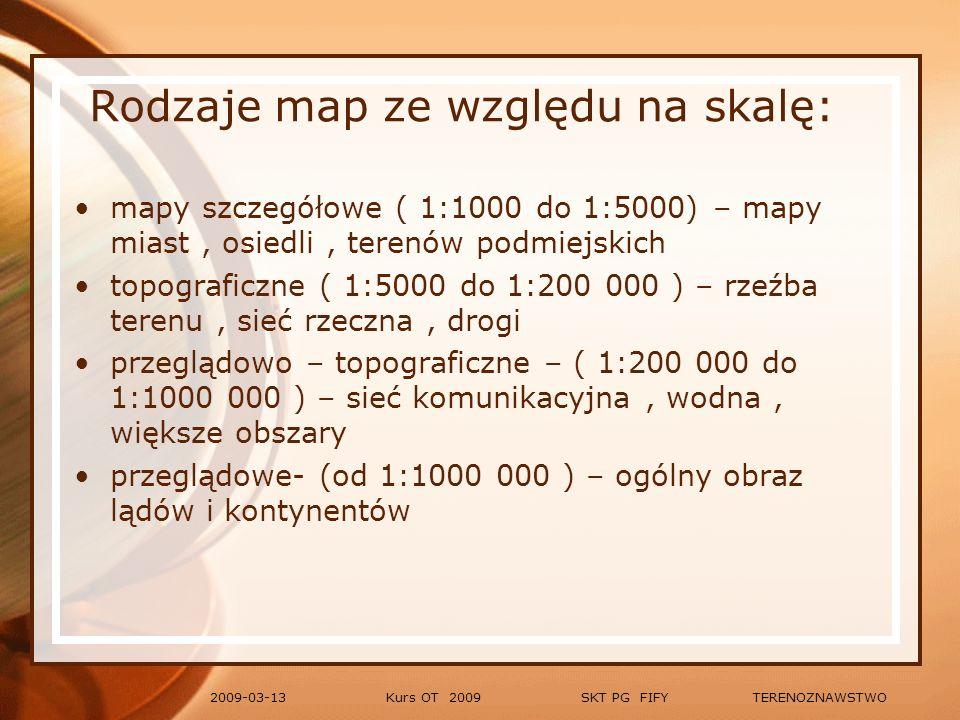 Kurs OT 2009 SKT PG FIFY TERENOZNAWSTWO2009-03-13 Rodzaje map ze względu na treść: ogólno-geograficzne – charakterystyka wielu elementów środowiska geograficznego (mapy hipsometryczne, polityczno- administracyjne) tematyczne – charakterystyka jednego elementu w odniesieniu do zjawisk przyrodniczych, zjawisk społeczno- gospodarczych inżynieryjne – mapy urbanistyczne, górnicze