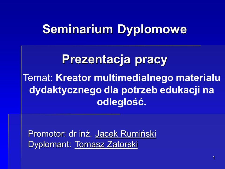 1 Seminarium Dyplomowe Prezentacja pracy Temat: Kreator multimedialnego materiału dydaktycznego dla potrzeb edukacji na odległość. Promotor: dr inż. J