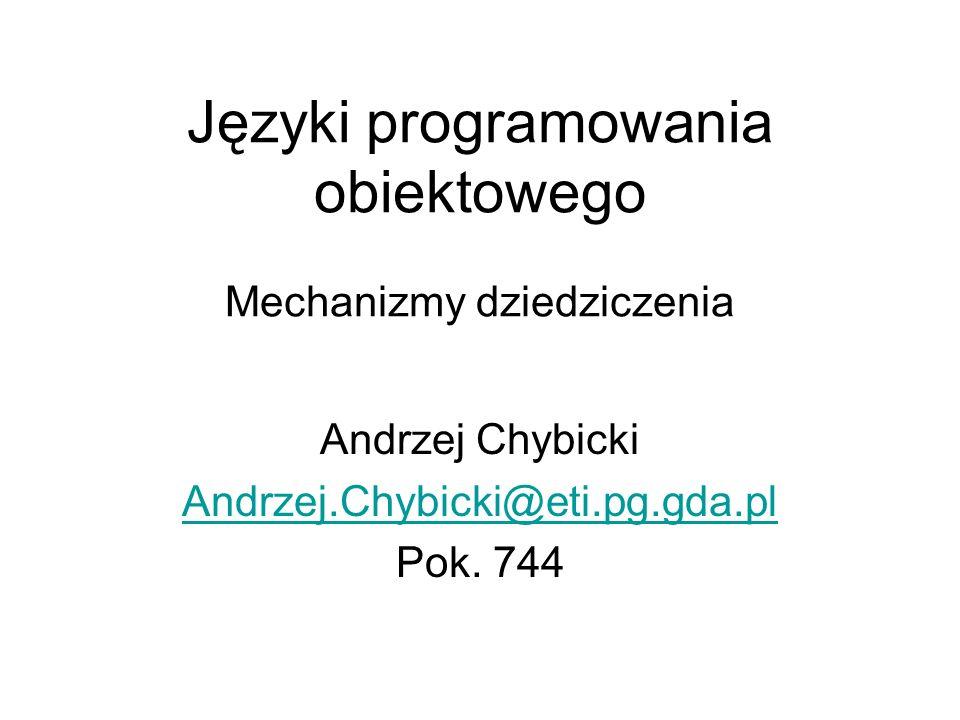 Mechanizmy dziedziczenia Andrzej Chybicki Andrzej.Chybicki@eti.pg.gda.pl Pok. 744 Języki programowania obiektowego