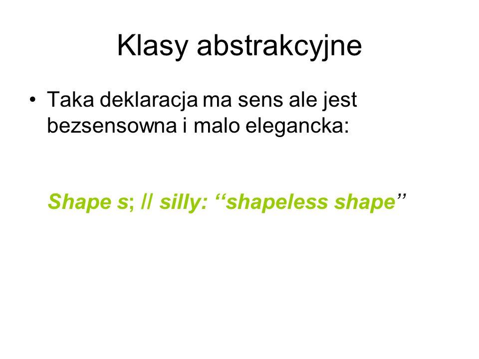 Klasy abstrakcyjne Taka deklaracja ma sens ale jest bezsensowna i malo elegancka: Shape s; // silly: shapeless shape