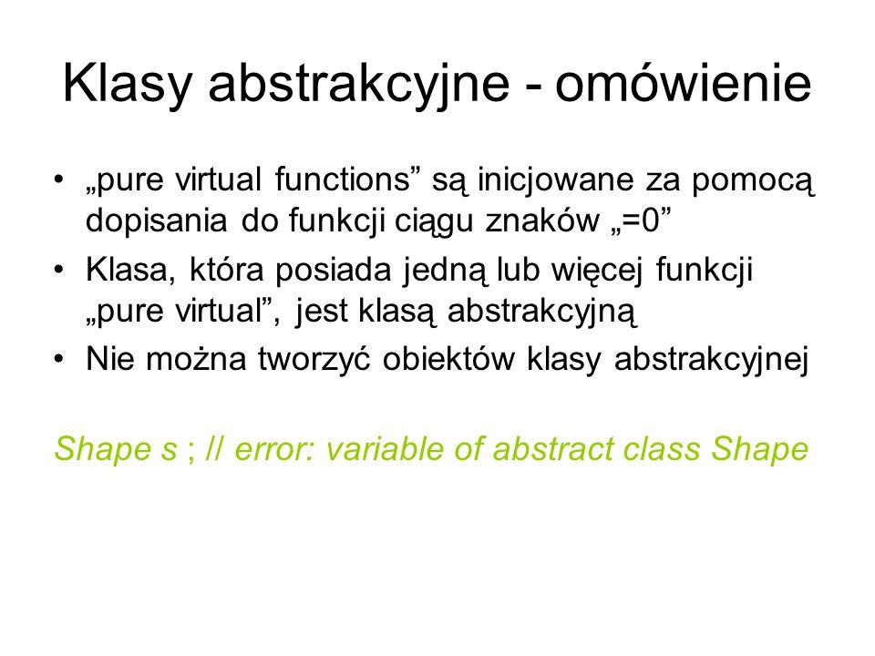 Klasy abstrakcyjne - omówienie pure virtual functions są inicjowane za pomocą dopisania do funkcji ciągu znaków =0 Klasa, która posiada jedną lub więc