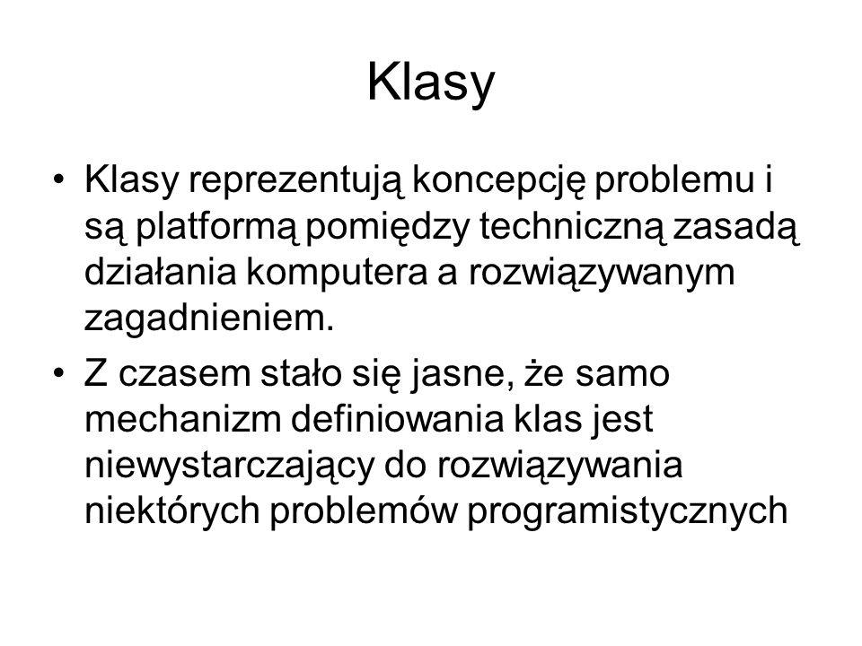 Klasy Klasy reprezentują koncepcję problemu i są platformą pomiędzy techniczną zasadą działania komputera a rozwiązywanym zagadnieniem. Z czasem stało