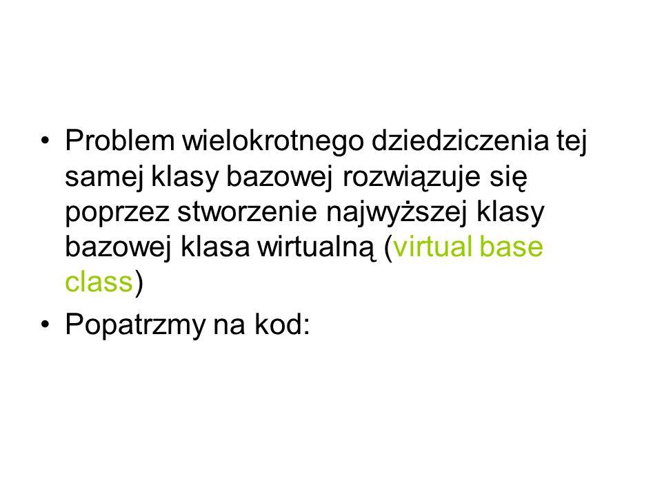 Problem wielokrotnego dziedziczenia tej samej klasy bazowej rozwiązuje się poprzez stworzenie najwyższej klasy bazowej klasa wirtualną (virtual base c