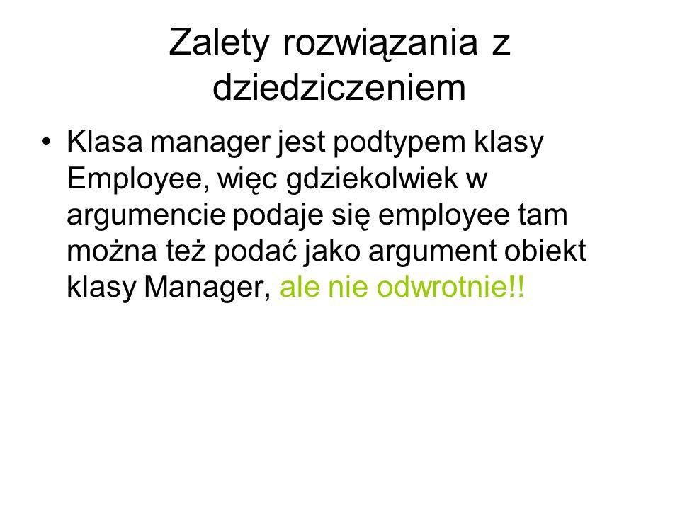 Zalety rozwiązania z dziedziczeniem Klasa manager jest podtypem klasy Employee, więc gdziekolwiek w argumencie podaje się employee tam można też podać