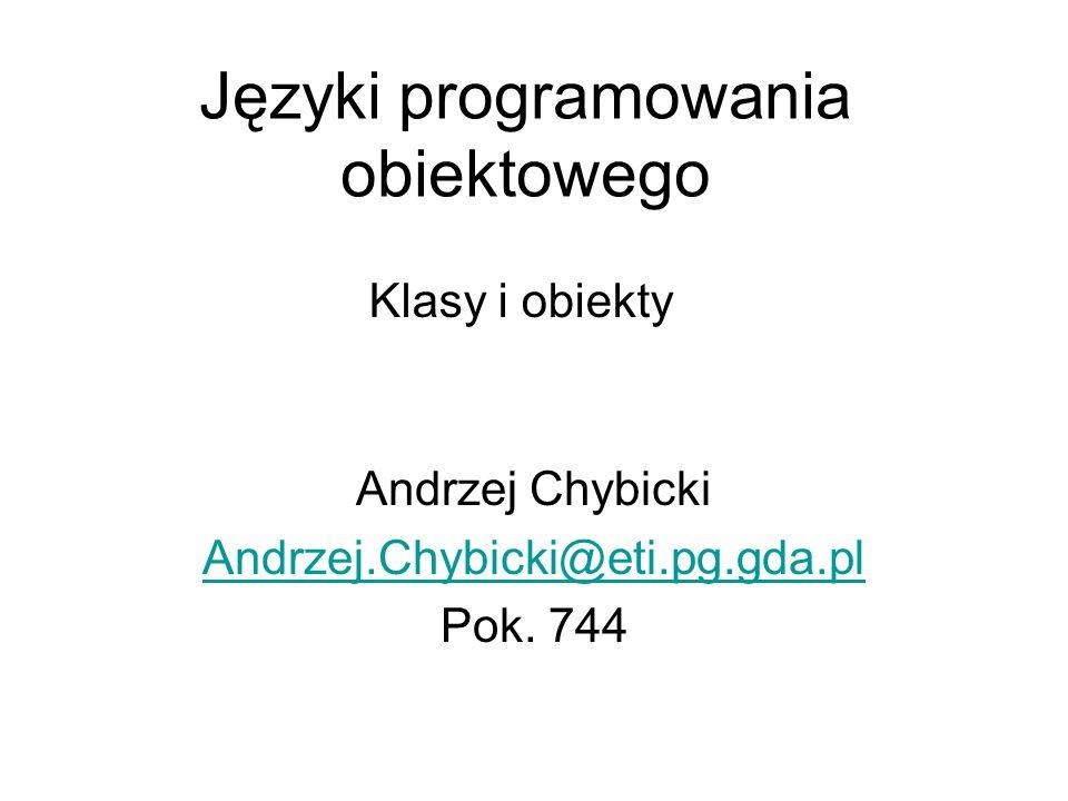 Języki programowania obiektowego Andrzej Chybicki Andrzej.Chybicki@eti.pg.gda.pl Pok. 744 Klasy i obiekty