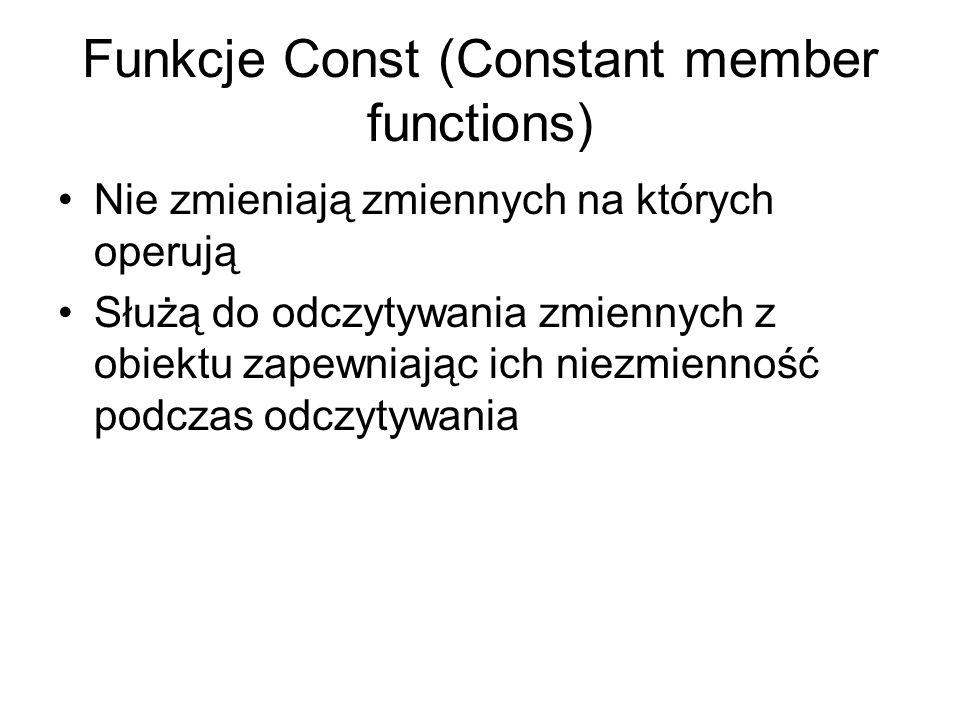 Funkcje Const (Constant member functions) Nie zmieniają zmiennych na których operują Służą do odczytywania zmiennych z obiektu zapewniając ich niezmie