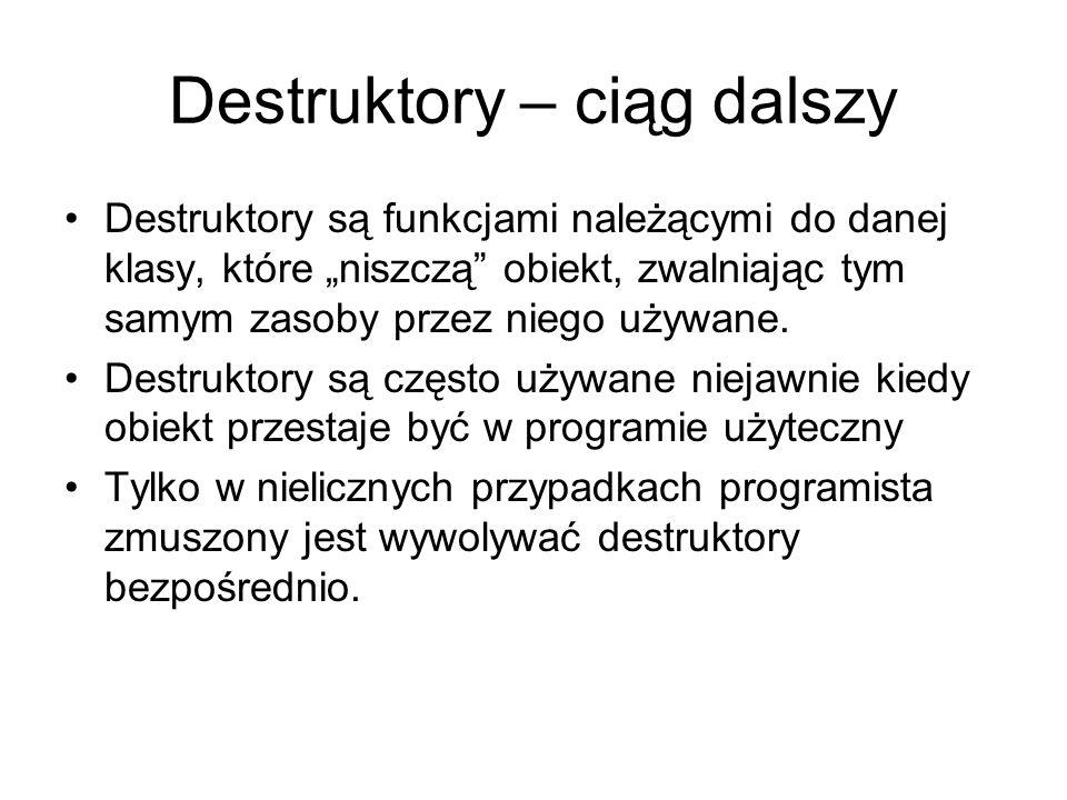 Destruktory – ciąg dalszy Destruktory są funkcjami należącymi do danej klasy, które niszczą obiekt, zwalniając tym samym zasoby przez niego używane. D