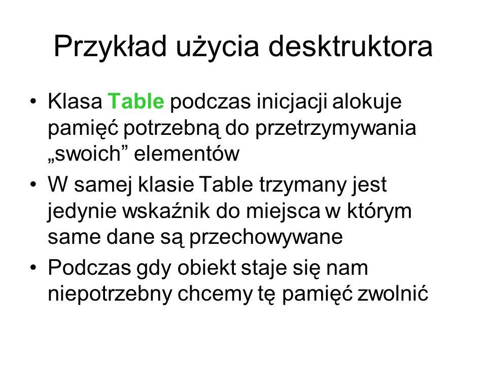 Przykład użycia desktruktora Klasa Table podczas inicjacji alokuje pamięć potrzebną do przetrzymywania swoich elementów W samej klasie Table trzymany