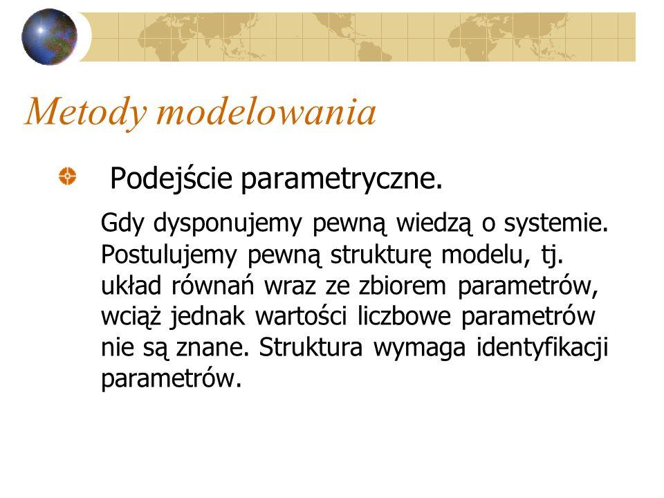 Metody modelowania Podejście parametryczne. Gdy dysponujemy pewną wiedzą o systemie. Postulujemy pewną strukturę modelu, tj. układ równań wraz ze zbio