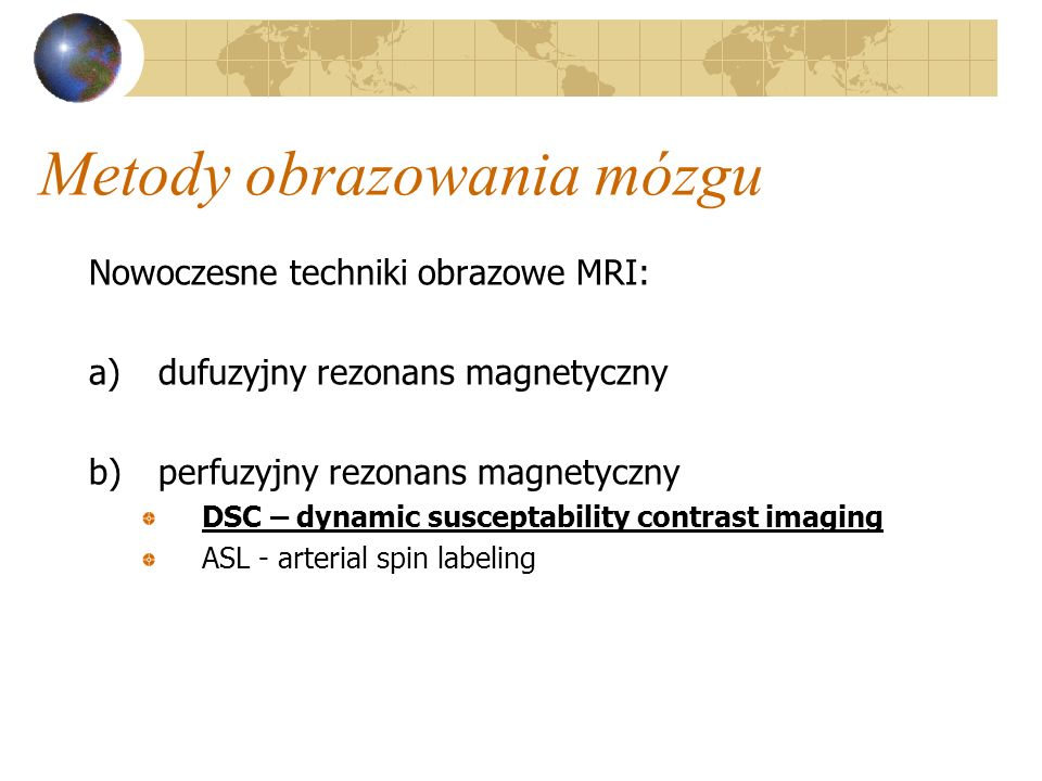 Metody obrazowania mózgu Nowoczesne techniki obrazowe MRI: a)dufuzyjny rezonans magnetyczny b)perfuzyjny rezonans magnetyczny DSC – dynamic susceptabi