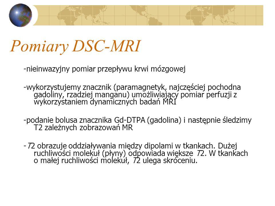Pomiary DSC-MRI - znacznik GD-DTPA zmienia podatność magnetyczną tkanek -umożliwia śledzenie i zobrazowanie dynamiki jego zmian w ROI (region of interest) -do modelowania i do obliczeń wykorzystywane są dane pomiarowe z pierwszego przejścia znacznika przez ROI (tzw.