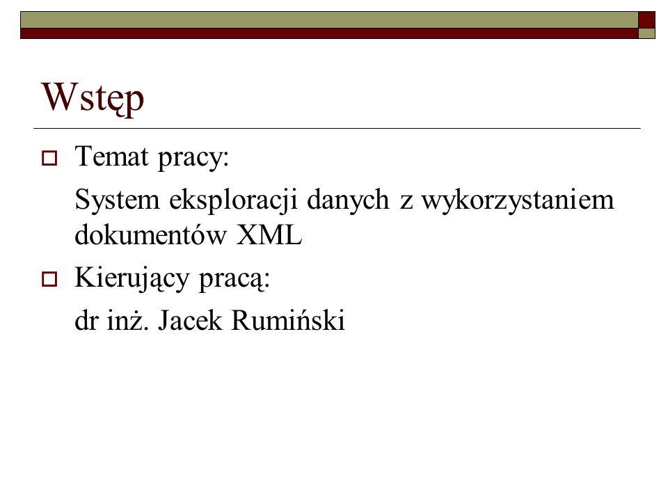 Wstęp Temat pracy: System eksploracji danych z wykorzystaniem dokumentów XML Kierujący pracą: dr inż. Jacek Rumiński