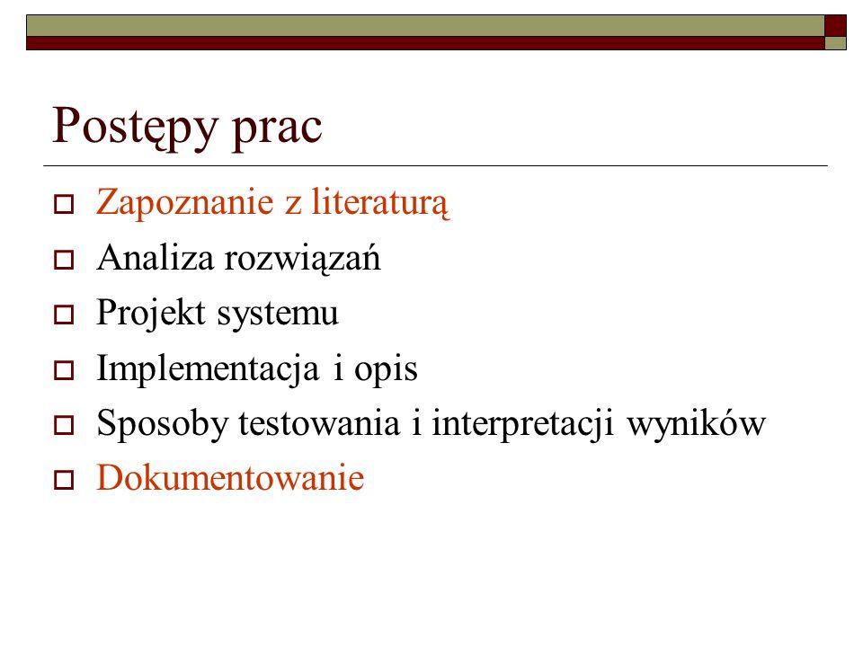 Postępy prac Zapoznanie z literaturą Analiza rozwiązań Projekt systemu Implementacja i opis Sposoby testowania i interpretacji wyników Dokumentowanie