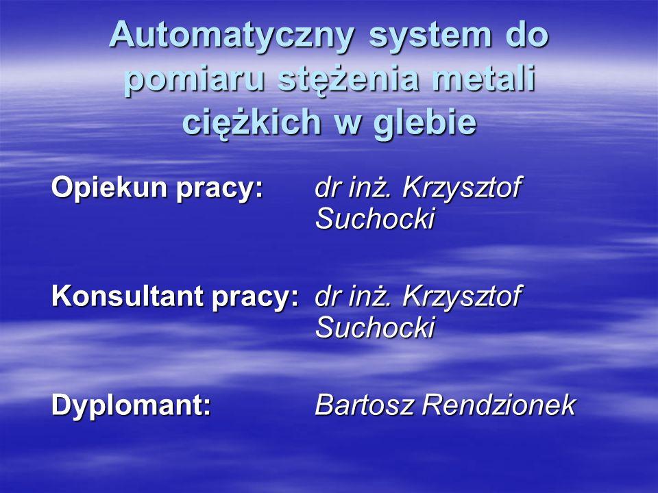 Automatyczny system do pomiaru stężenia metali ciężkich w glebie Opiekun pracy: dr inż. Krzysztof Suchocki Konsultant pracy: dr inż. Krzysztof Suchock