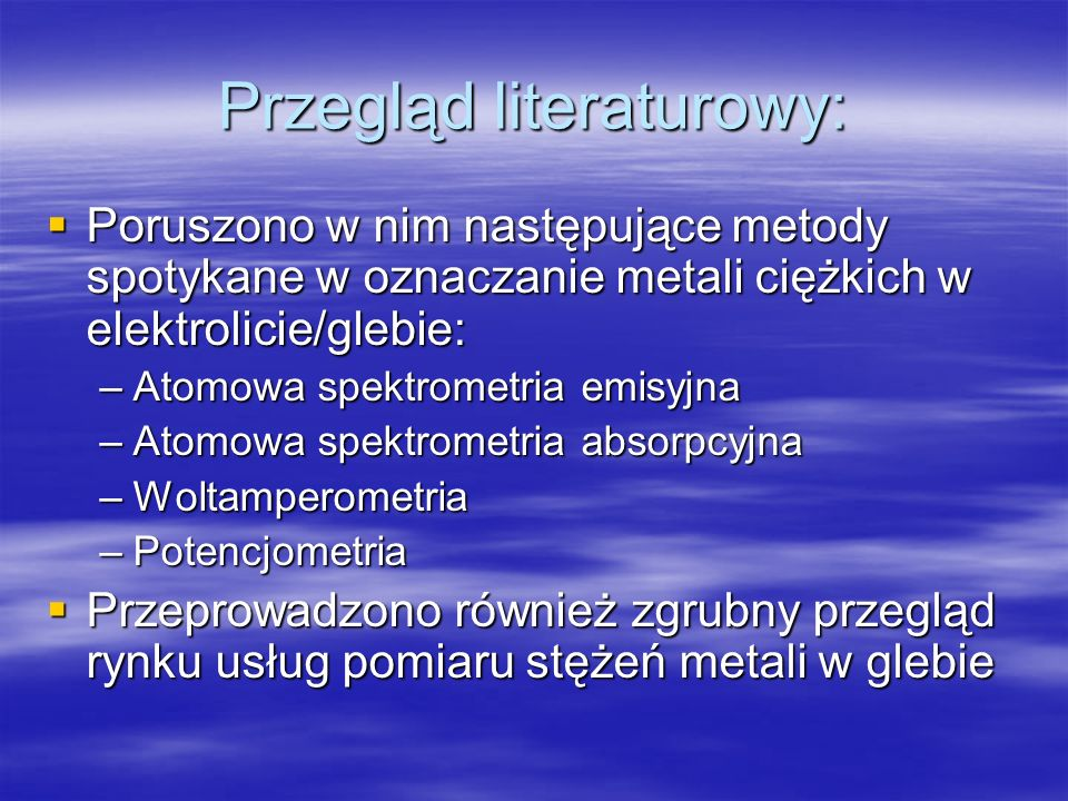 Przegląd literaturowy: Poruszono w nim następujące metody spotykane w oznaczanie metali ciężkich w elektrolicie/glebie: Poruszono w nim następujące me