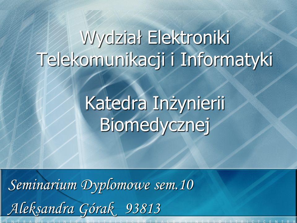 Wydział Elektroniki Telekomunikacji i Informatyki Katedra Inżynierii Biomedycznej Seminarium Dyplomowe sem.10 Aleksandra Górak 93813