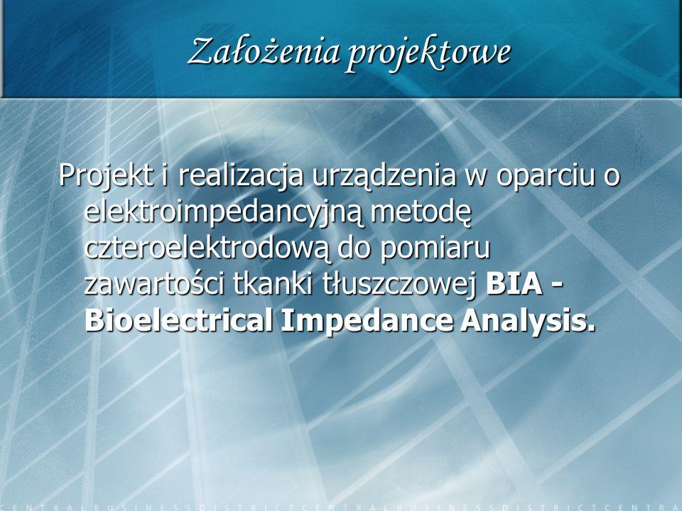 Założenia projektowe Projekt i realizacja urządzenia w oparciu o elektroimpedancyjną metodę czteroelektrodową do pomiaru zawartości tkanki tłuszczowej