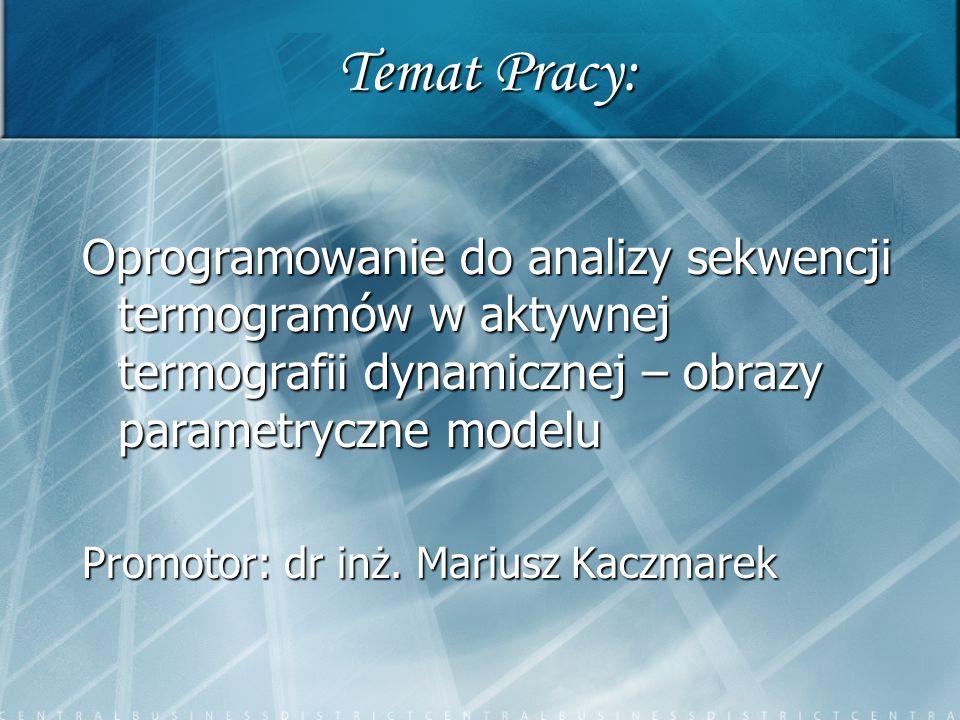 Temat Pracy: Oprogramowanie do analizy sekwencji termogramów w aktywnej termografii dynamicznej – obrazy parametryczne modelu Promotor: dr inż. Marius