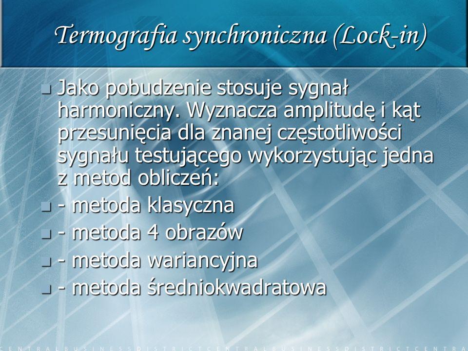 Termografia synchroniczna (Lock-in) Jako pobudzenie stosuje sygnał harmoniczny. Wyznacza amplitudę i kąt przesunięcia dla znanej częstotliwości sygnał