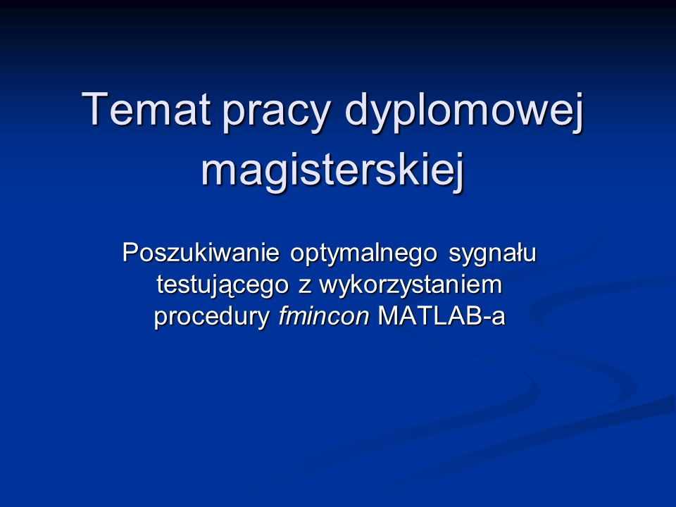 Temat pracy dyplomowej magisterskiej Poszukiwanie optymalnego sygnału testującego z wykorzystaniem procedury fmincon MATLAB-a