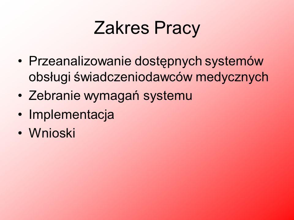Zakres Pracy Przeanalizowanie dostępnych systemów obsługi świadczeniodawców medycznych Zebranie wymagań systemu Implementacja Wnioski