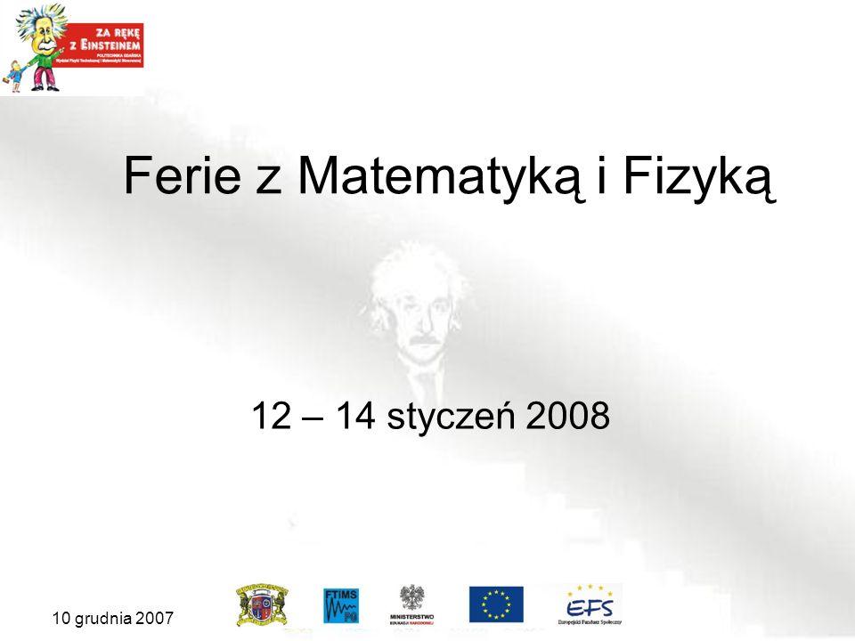 10 grudnia 2007 Ferie z Matematyką i Fizyką 12 – 14 styczeń 2008