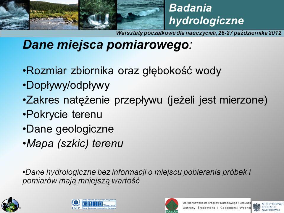 Warsztaty początkowe dla nauczycieli, 26-27 października 2012 Badania hydrologiczne Dane miejsca pomiarowego: Rozmiar zbiornika oraz głębokość wody Dopływy/odpływy Zakres natężenie przepływu (jeżeli jest mierzone) Pokrycie terenu Dane geologiczne Mapa (szkic) terenu Dane hydrologiczne bez informacji o miejscu pobierania próbek i pomiarów mają mniejszą wartość