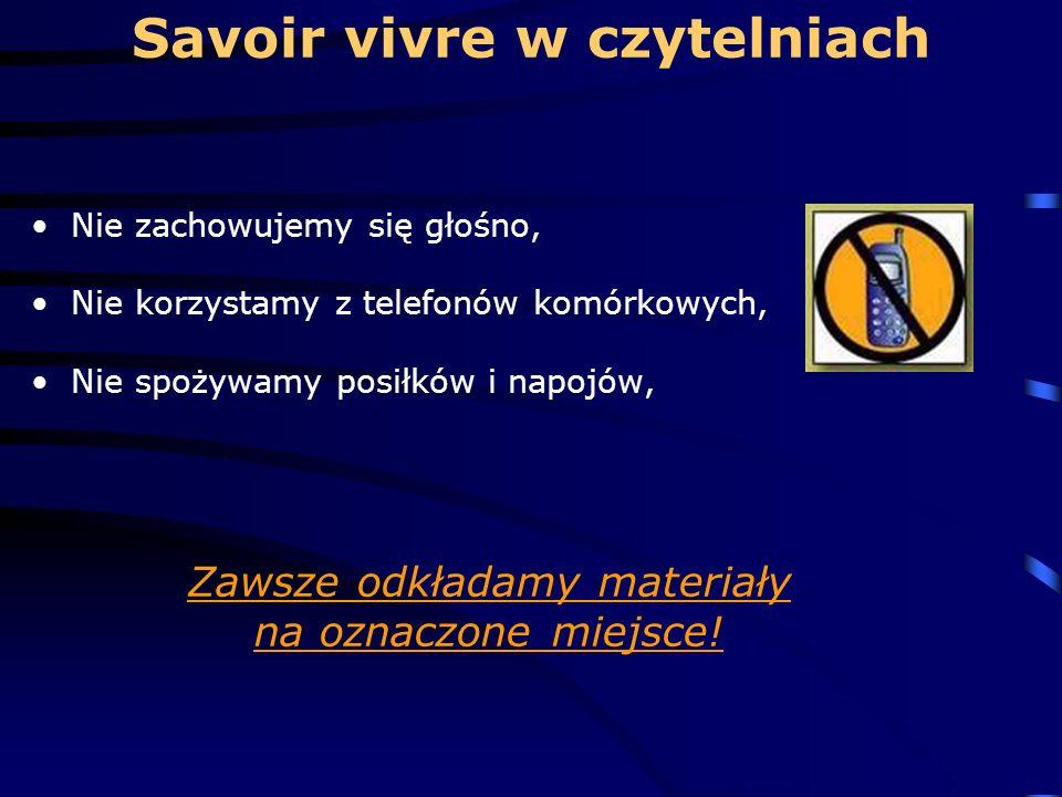 Savoir vivre w czytelniach Nie zachowujemy się głośno, Nie korzystamy z telefonów komórkowych, Nie spożywamy posiłków i napojów, Zawsze odkładamy materiały na oznaczone miejsce!