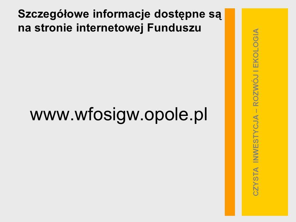 Szczegółowe informacje dostępne są na stronie internetowej Funduszu www.wfosigw.opole.pl CZYSTA INWESTYCJA – ROZWÓJ I EKOLOGIA
