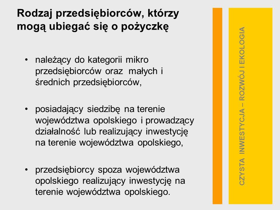 Rodzaj przedsiębiorców, którzy mogą ubiegać się o pożyczkę należący do kategorii mikro przedsiębiorców oraz małych i średnich przedsiębiorców, posiadający siedzibę na terenie województwa opolskiego i prowadzący działalność lub realizujący inwestycję na terenie województwa opolskiego, przedsiębiorcy spoza województwa opolskiego realizujący inwestycję na terenie województwa opolskiego.