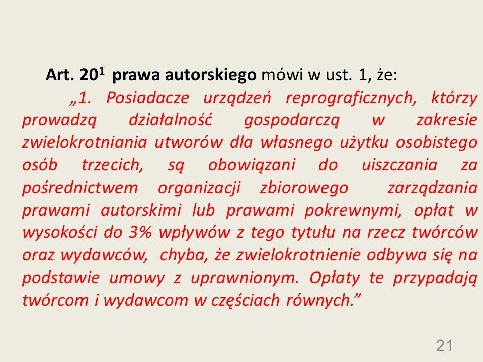 21 Art. 20 1 prawa autorskiego mówi w ust. 1, że: 1. Posiadacze urządzeń reprograficznych, którzy prowadzą działalność gospodarczą w zakresie zwielokr