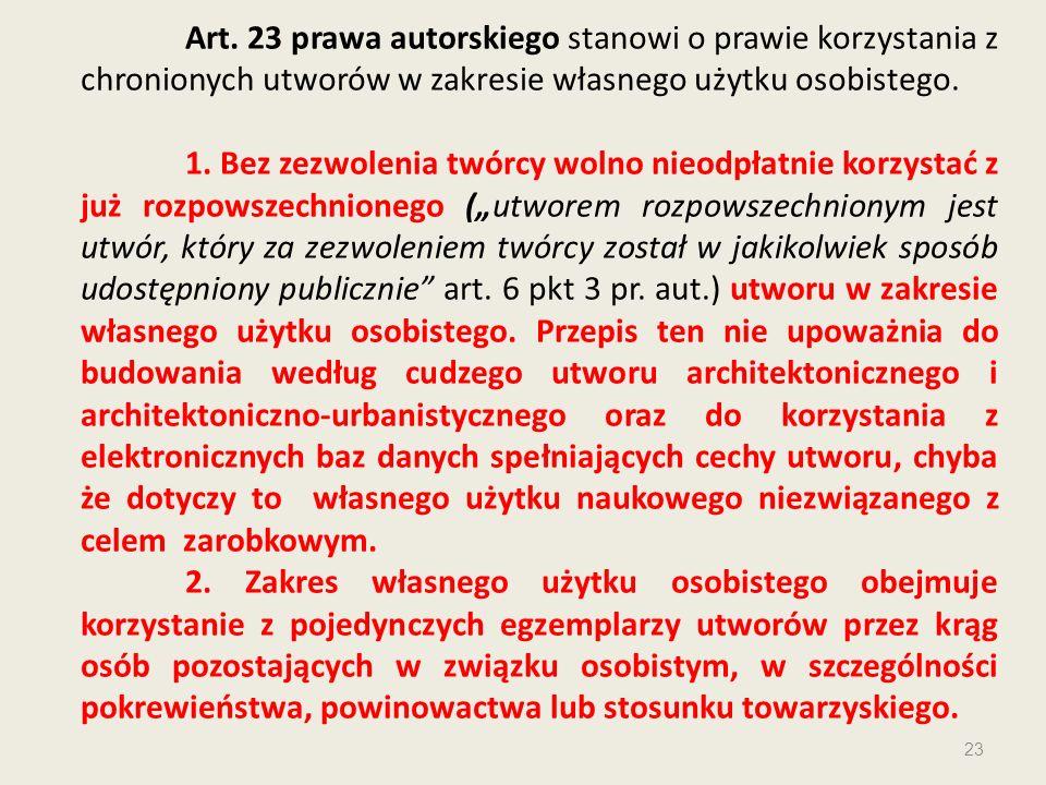Art. 23 prawa autorskiego stanowi o prawie korzystania z chronionych utworów w zakresie własnego użytku osobistego. 1. Bez zezwolenia twórcy wolno nie