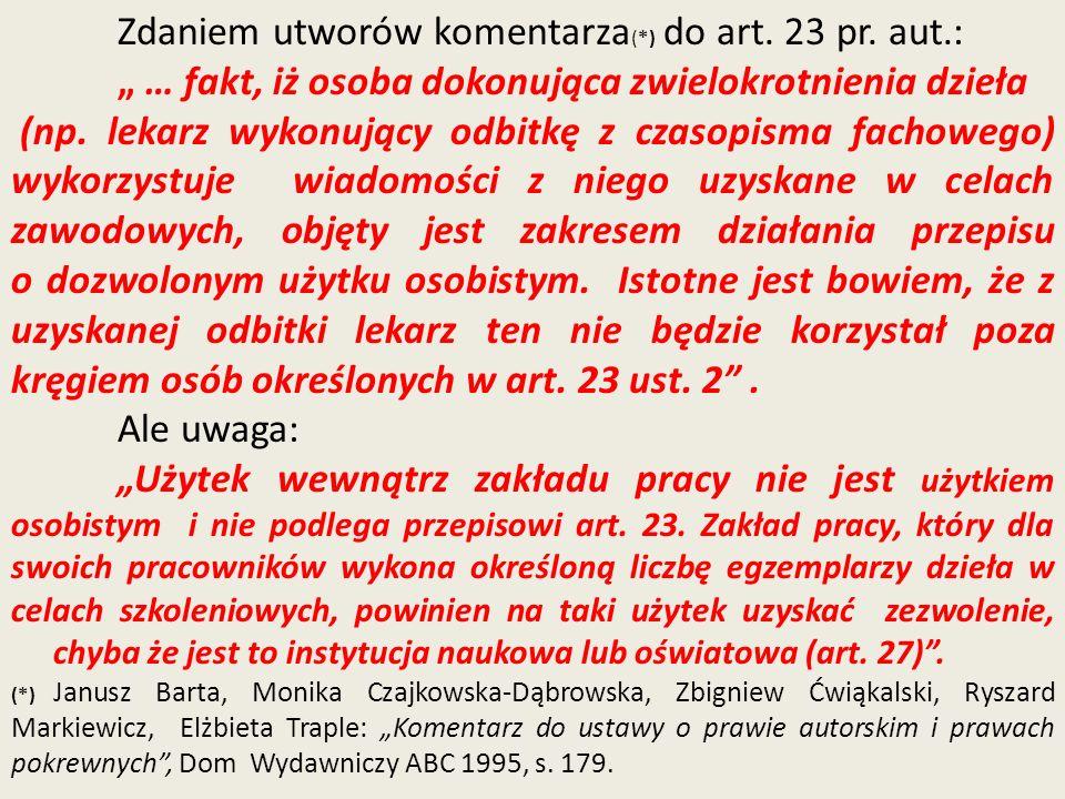 Zdaniem utworów komentarza (*) do art. 23 pr. aut.: … fakt, iż osoba dokonująca zwielokrotnienia dzieła (np. lekarz wykonujący odbitkę z czasopisma fa
