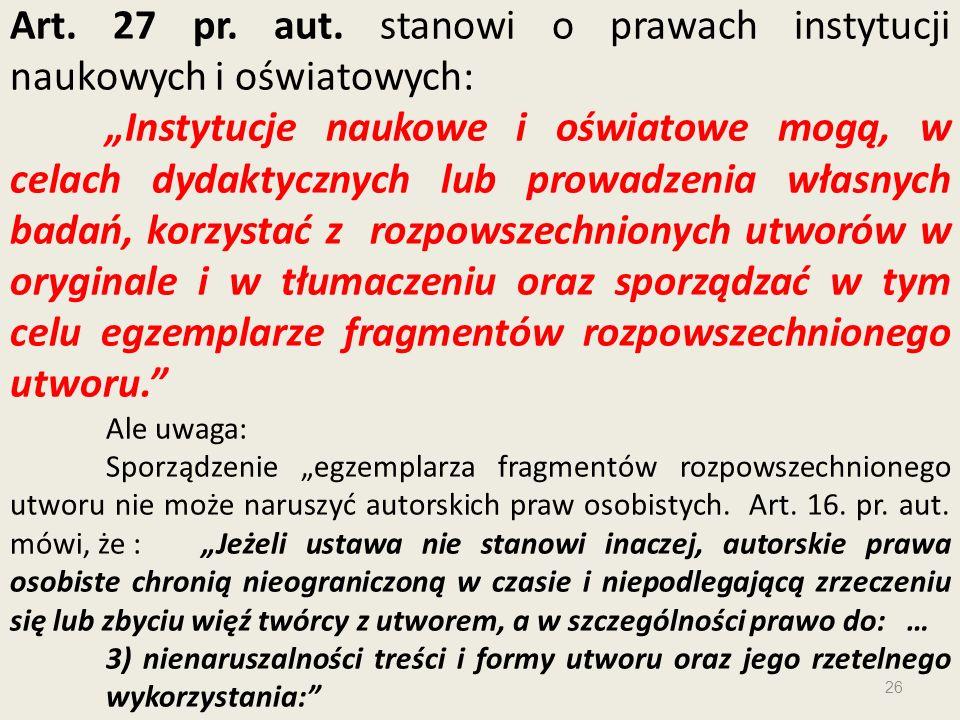 Art. 27 pr. aut. stanowi o prawach instytucji naukowych i oświatowych: Instytucje naukowe i oświatowe mogą, w celach dydaktycznych lub prowadzenia wła