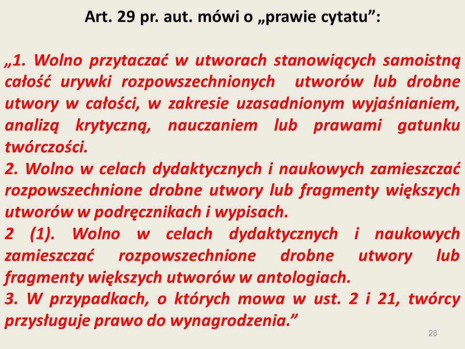 Art. 29 pr. aut. mówi o prawie cytatu: 1. Wolno przytaczać w utworach stanowiących samoistną całość urywki rozpowszechnionych utworów lub drobne utwor
