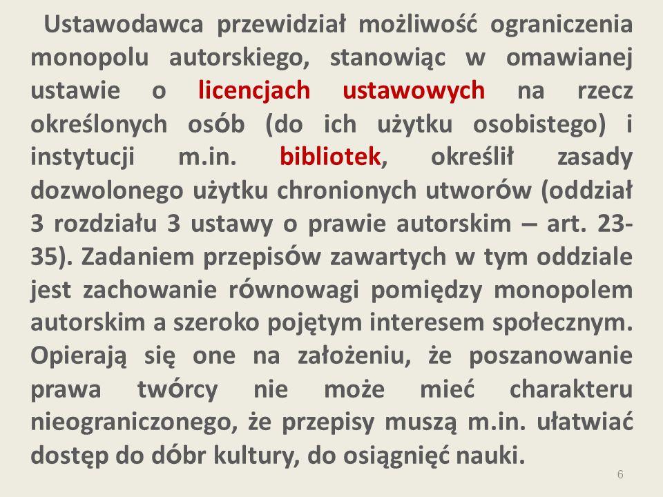 6 Ustawodawca przewidział możliwość ograniczenia monopolu autorskiego, stanowiąc w omawianej ustawie o licencjach ustawowych na rzecz określonych os ó