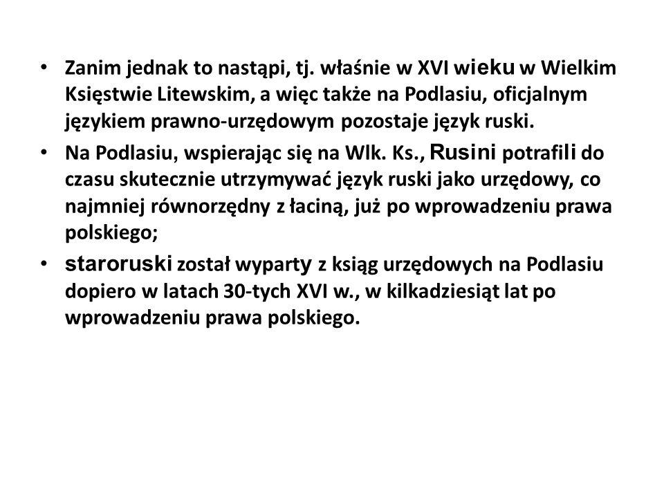Zanim jednak to nastąpi, tj. właśnie w XVI w ieku w Wielkim Księstwie Litewskim, a więc także na Podlasiu, oficjalnym językiem prawno-urzędowym pozost