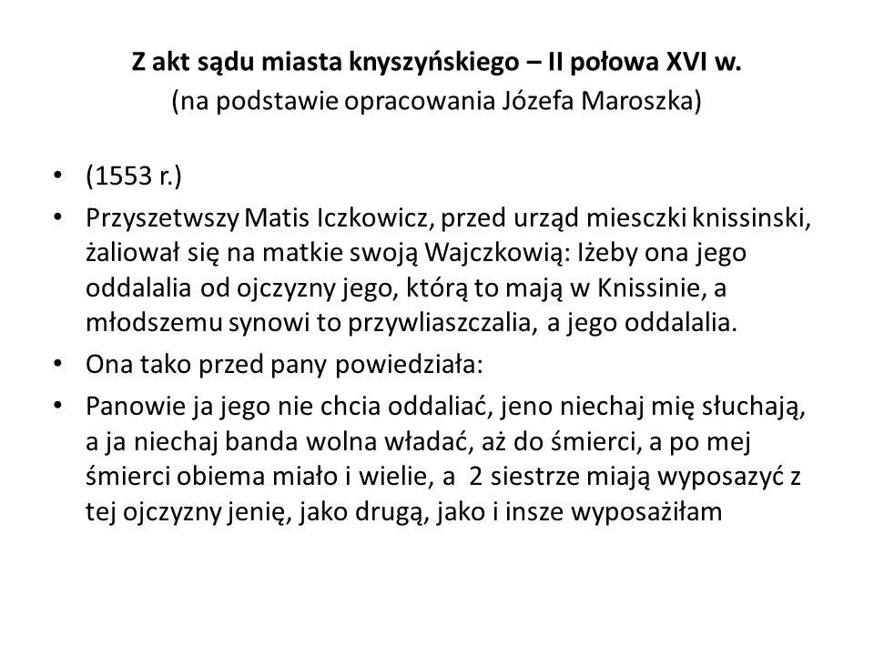 Z akt sądu miasta knyszyńskiego – II połowa XVI w. (na podstawie opracowania Józefa Maroszka) (1553 r.) Przyszetwszy Matis Iczkowicz, przed urząd mies