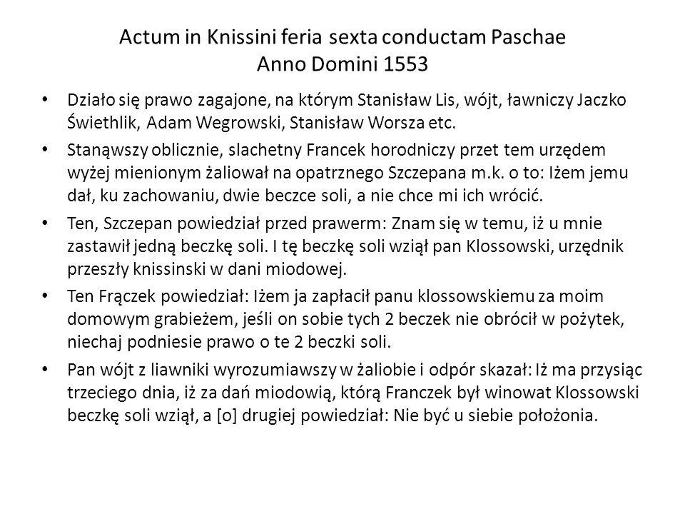 Actum in Knissini feria sexta conductam Paschae Anno Domini 1553 Działo się prawo zagajone, na którym Stanisław Lis, wójt, ławniczy Jaczko Świethlik,
