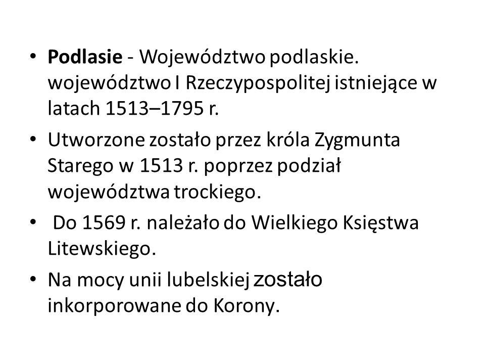 Podlasie - Województwo podlaskie. województwo I Rzeczypospolitej istniejące w latach 1513–1795 r. Utworzone zostało przez króla Zygmunta Starego w 151