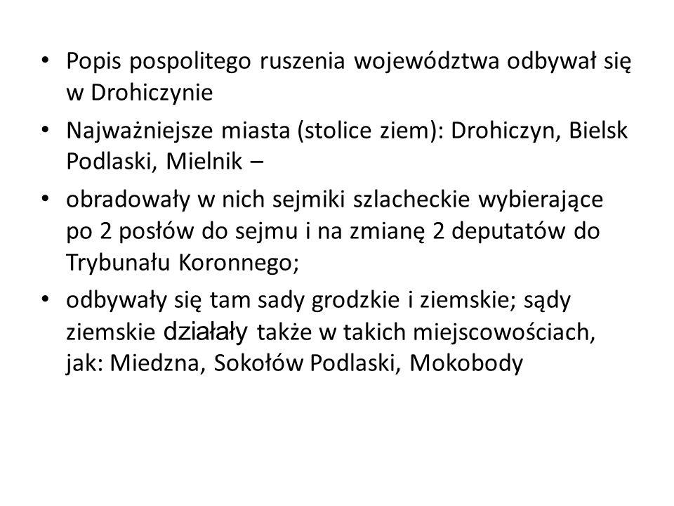 Popis pospolitego ruszenia województwa odbywał się w Drohiczynie Najważniejsze miasta (stolice ziem): Drohiczyn, Bielsk Podlaski, Mielnik – obradowały