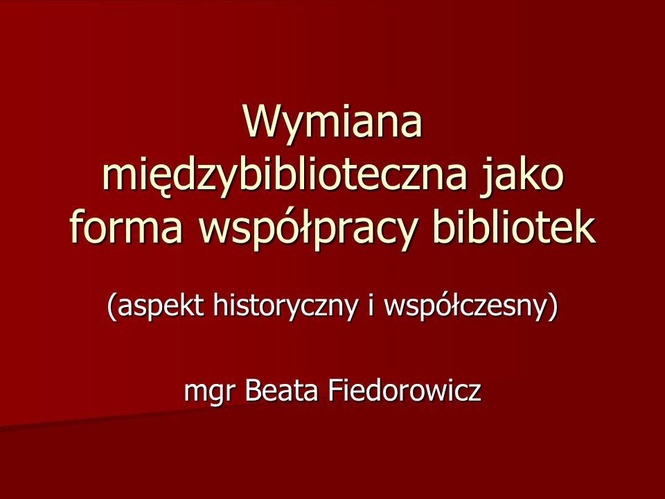 Wymiana międzybiblioteczna jako forma współpracy bibliotek (aspekt historyczny i współczesny) mgr Beata Fiedorowicz