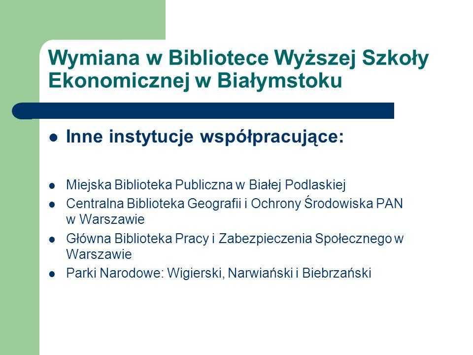 Wymiana w Bibliotece Wyższej Szkoły Ekonomicznej w Białymstoku Inne instytucje współpracujące: Miejska Biblioteka Publiczna w Białej Podlaskiej Centra