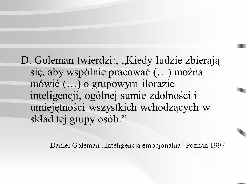 D. Goleman twierdzi:, Kiedy ludzie zbierają się, aby wspólnie pracować (…) można mówić (…) o grupowym ilorazie inteligencji, ogólnej sumie zdolności i