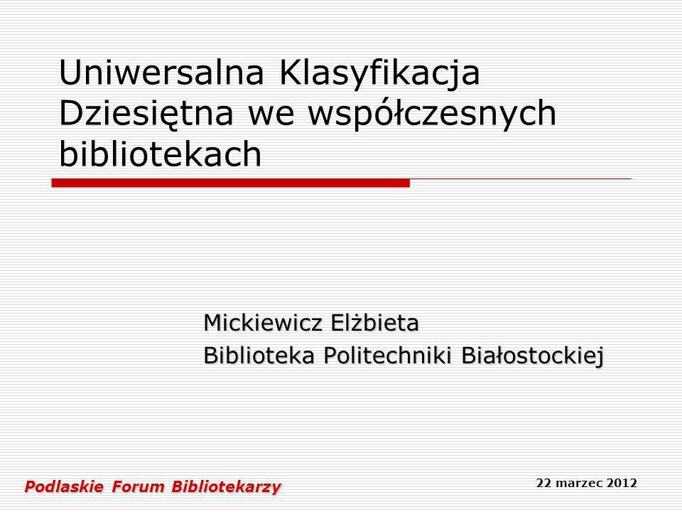 Uniwersalna Klasyfikacja Dziesiętna we współczesnych bibliotekach Mickiewicz Elżbieta Biblioteka Politechniki Białostockiej Podlaskie Forum Biblioteka