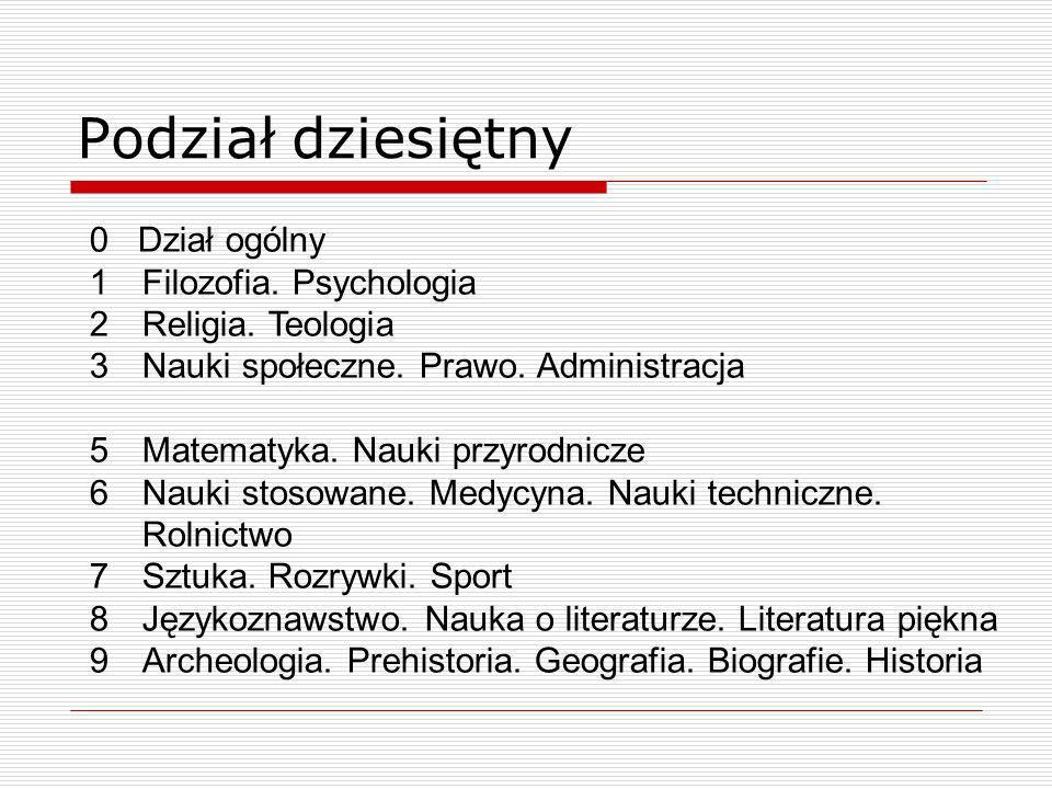 Podział dziesiętny 0 Dział ogólny 1Filozofia. Psychologia 2Religia. Teologia 3Nauki społeczne. Prawo. Administracja 5Matematyka. Nauki przyrodnicze 6N