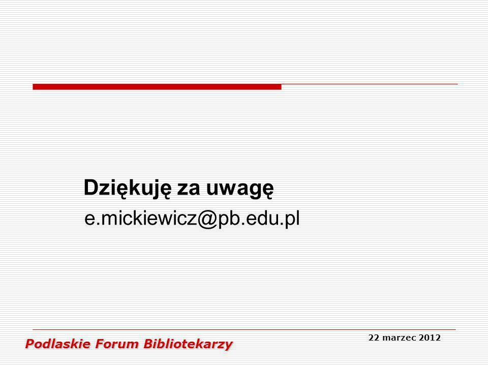 Dziękuję za uwagę e.mickiewicz@pb.edu.pl Podlaskie Forum Bibliotekarzy Podlaskie Forum Bibliotekarzy 22 marzec 2012